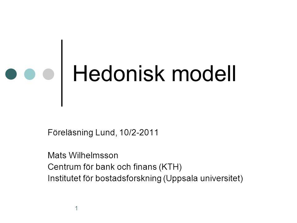 1 Hedonisk modell Föreläsning Lund, 10/2-2011 Mats Wilhelmsson Centrum för bank och finans (KTH) Institutet för bostadsforskning (Uppsala universitet)