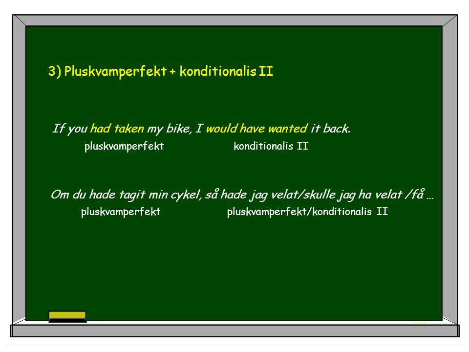 3) Pluskvamperfekt + konditionalis II If you had taken my bike, I would have wanted it back. pluskvamperfekt konditionalis II Om du hade tagit min cyk