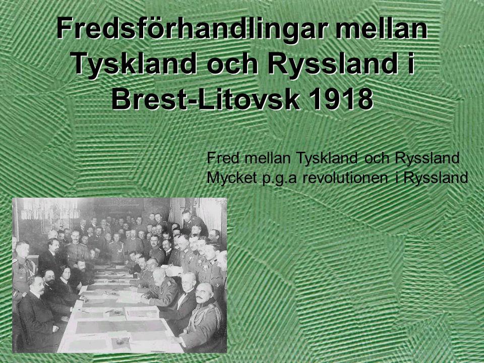 Fredsförhandlingar mellan Tyskland och Ryssland i Brest-Litovsk 1918 Fred mellan Tyskland och Ryssland Mycket p.g.a revolutionen i Ryssland