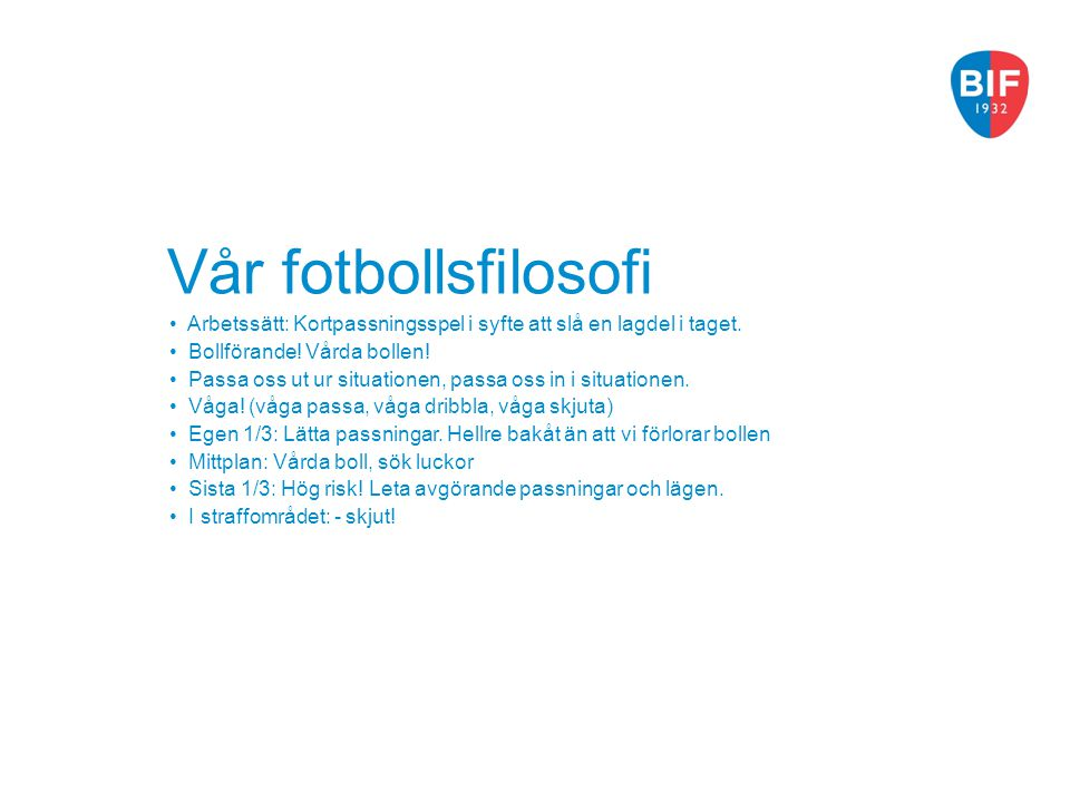 Vår fotbollsfilosofi Arbetssätt: Kortpassningsspel i syfte att slå en lagdel i taget. Bollförande! Vårda bollen! Passa oss ut ur situationen, passa os