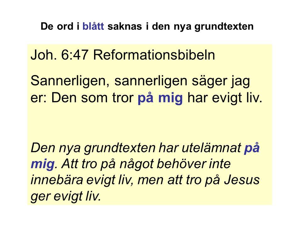 Joh. 6:47 Reformationsbibeln Sannerligen, sannerligen säger jag er: Den som tror på mig har evigt liv. Den nya grundtexten har utelämnat på mig. Att t