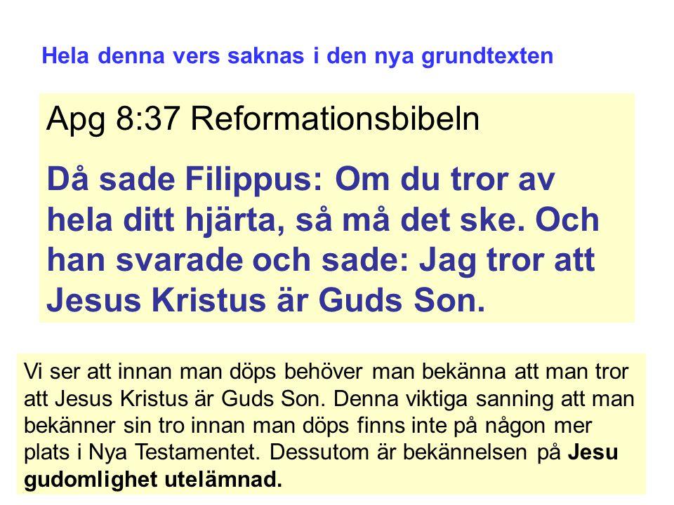 Hela denna vers saknas i den nya grundtexten Apg 8:37 Reformationsbibeln Då sade Filippus: Om du tror av hela ditt hjärta, så må det ske.