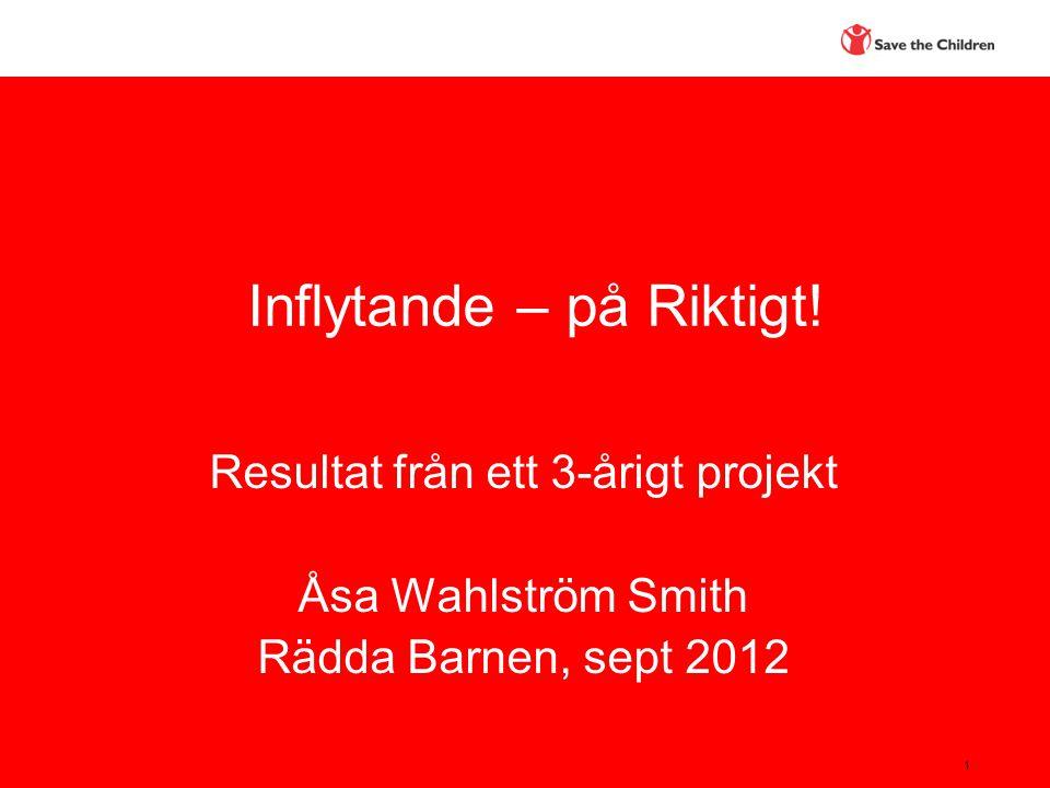 1 Inflytande – på Riktigt! Resultat från ett 3-årigt projekt Åsa Wahlström Smith Rädda Barnen, sept 2012