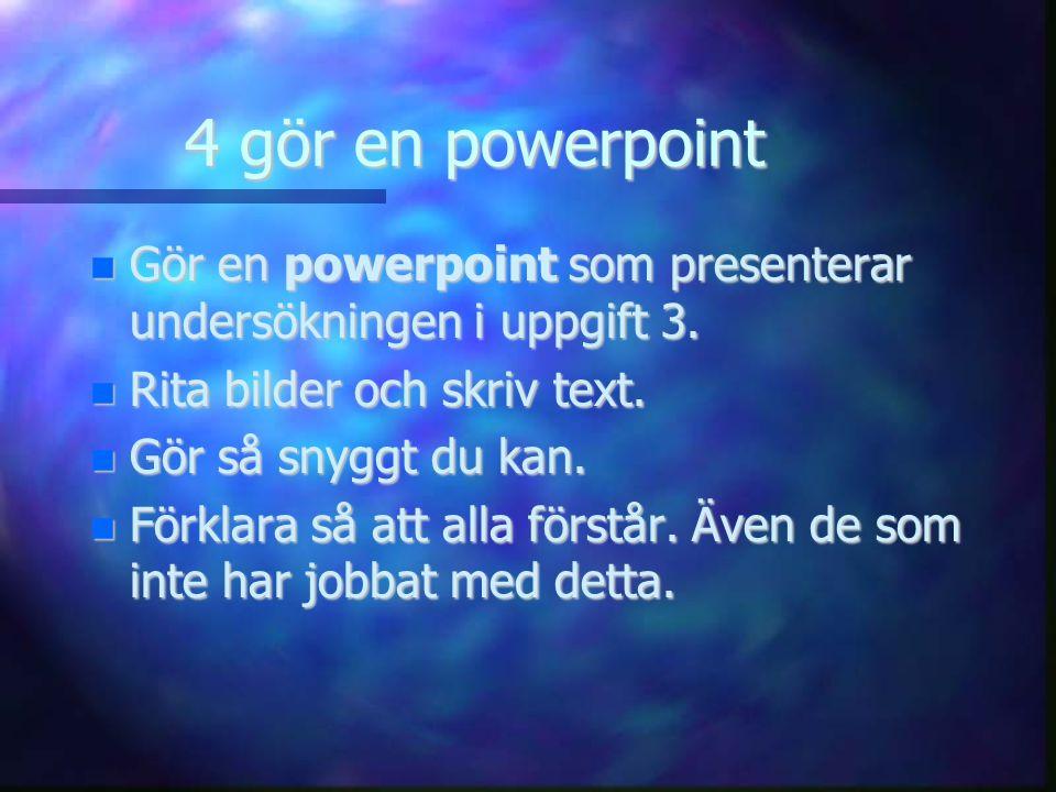 4 gör en powerpoint Gör en powerpoint som presenterar undersökningen i uppgift 3.