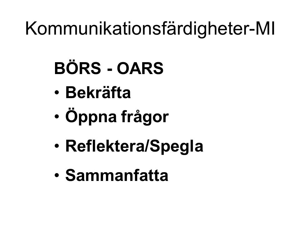 BÖRS - OARS Bekräfta Öppna frågor Reflektera/Spegla Sammanfatta Kommunikationsfärdigheter-MI