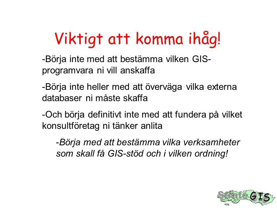 Viktigt att komma ihåg! -Börja inte med att bestämma vilken GIS- programvara ni vill anskaffa -Börja inte heller med att överväga vilka externa databa