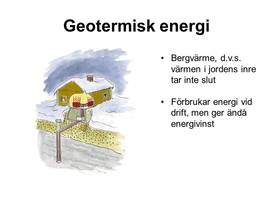 Geotermisk energi Bergvärme, d.v.s. värmen i jordens inre tar inte slut Förbrukar energi vid drift, men ger ändå energivinst