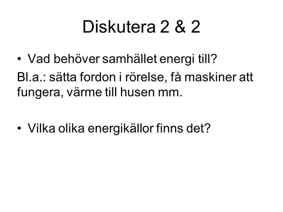Diskutera 2 & 2 Vad behöver samhället energi till? Bl.a.: sätta fordon i rörelse, få maskiner att fungera, värme till husen mm. Vilka olika energikäll