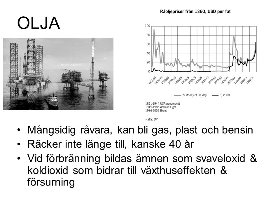 OLJA Mångsidig råvara, kan bli gas, plast och bensin Räcker inte länge till, kanske 40 år Vid förbränning bildas ämnen som svaveloxid & koldioxid som