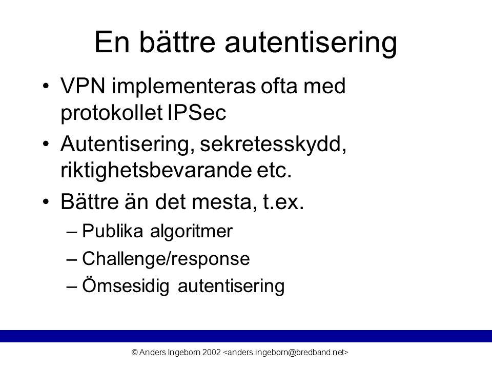 © Anders Ingeborn 2002 En bättre autentisering VPN implementeras ofta med protokollet IPSec Autentisering, sekretesskydd, riktighetsbevarande etc. Bät