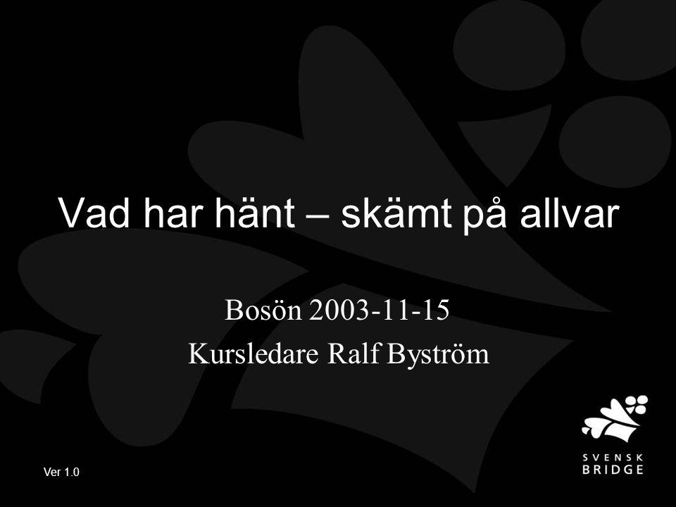 Ver 1.0 Vad har hänt – skämt på allvar Bosön 2003-11-15 Kursledare Ralf Byström