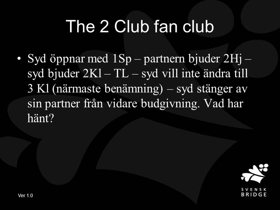 Ver 1.0 The 2 Club fan club Syd öppnar med 1Sp – partnern bjuder 2Hj – syd bjuder 2Kl – TL – syd vill inte ändra till 3 Kl (närmaste benämning) – syd stänger av sin partner från vidare budgivning.
