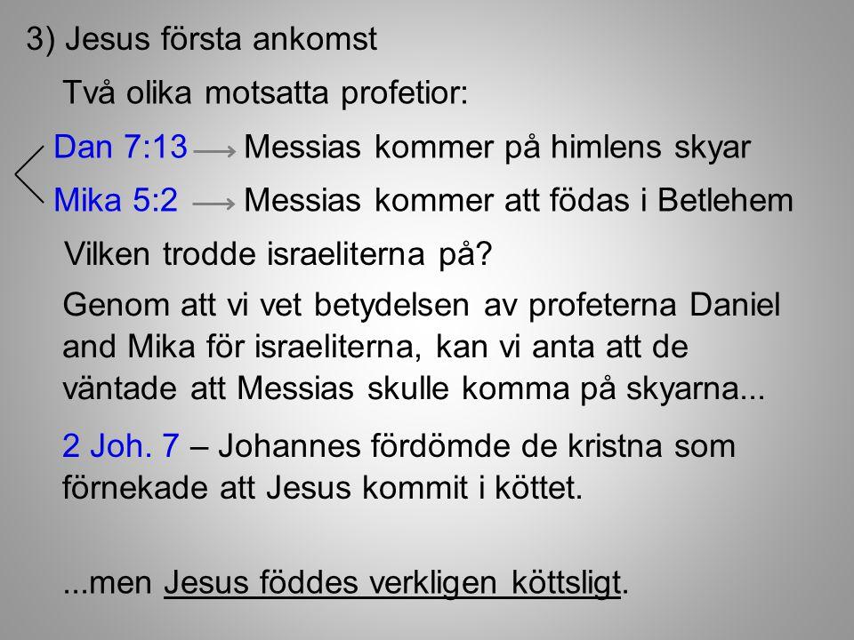 3) Jesus första ankomst Två olika motsatta profetior: Dan 7:13 Messias kommer på himlens skyar Mika 5:2 Messias kommer att födas i Betlehem Vilken trodde israeliterna på.