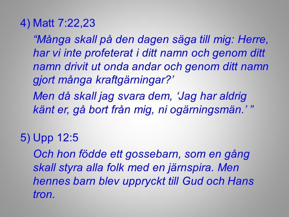 4)Matt 7:22,23 Många skall på den dagen säga till mig: Herre, har vi inte profeterat i ditt namn och genom ditt namn drivit ut onda andar och genom ditt namn gjort många kraftgärningar?' Men då skall jag svara dem, 'Jag har aldrig känt er, gå bort från mig, ni ogärningsmän.' 5)Upp 12:5 Och hon födde ett gossebarn, som en gång skall styra alla folk med en järnspira.