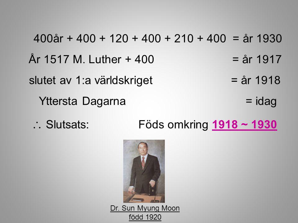 400år + 400 + 120 + 400 + 210 + 400 = år 1930  Slutsats: Föds omkring 1918 ~ 1930 År 1517 M. Luther + 400 = år 1917 slutet av 1:a världskriget = år 1