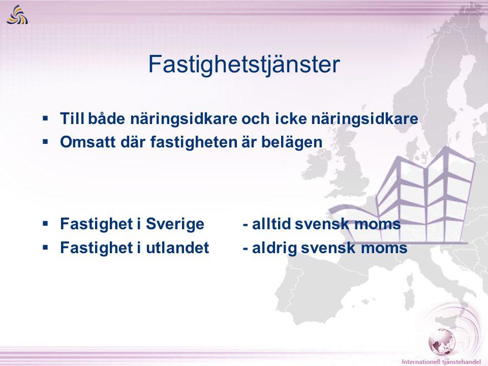 Fastighetstjänster  Till både näringsidkare och icke näringsidkare  Omsatt där fastigheten är belägen  Fastighet i Sverige - alltid svensk moms  F