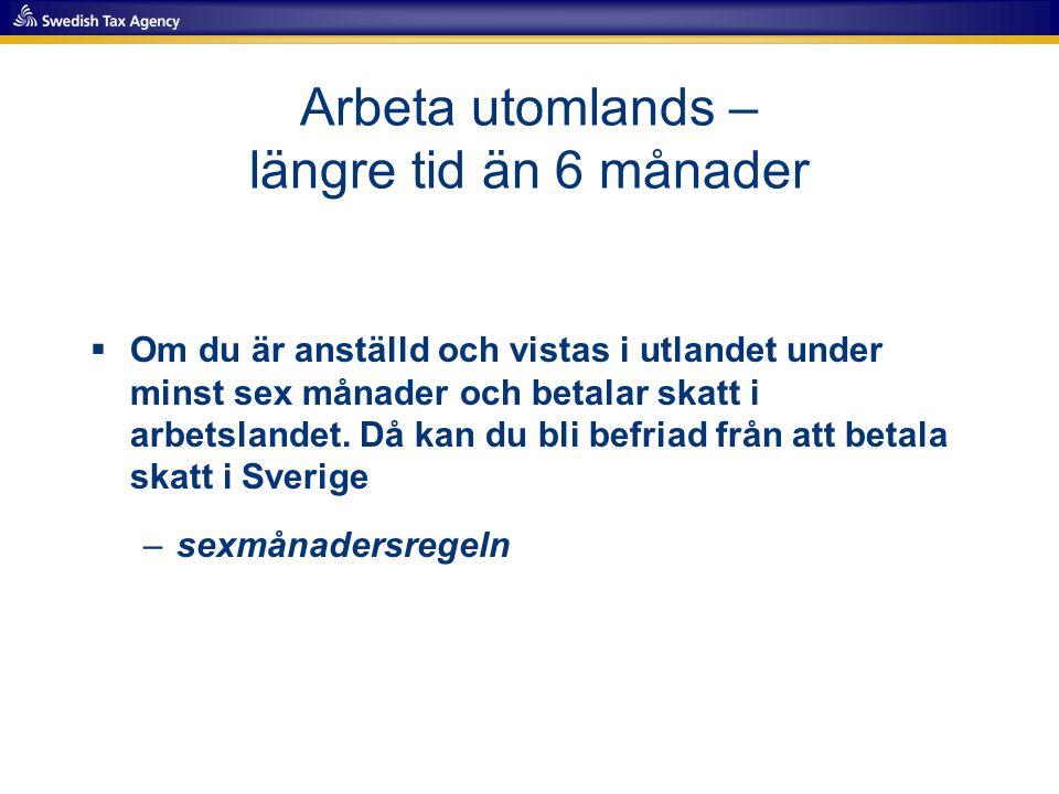 Arbeta utomlands – längre tid än 1 år  Om du flyttar utomlands och ska vara borta 1 år eller längre, ska du normalt inte vara folkbokförd i Sverige (SKV 7665)  Är du anställd och betalar skatt i arbetslandet, är du normalt befriad från att betala skatt i Sverige –sexmånadersregeln –skatteavtal –(ettårsregeln)