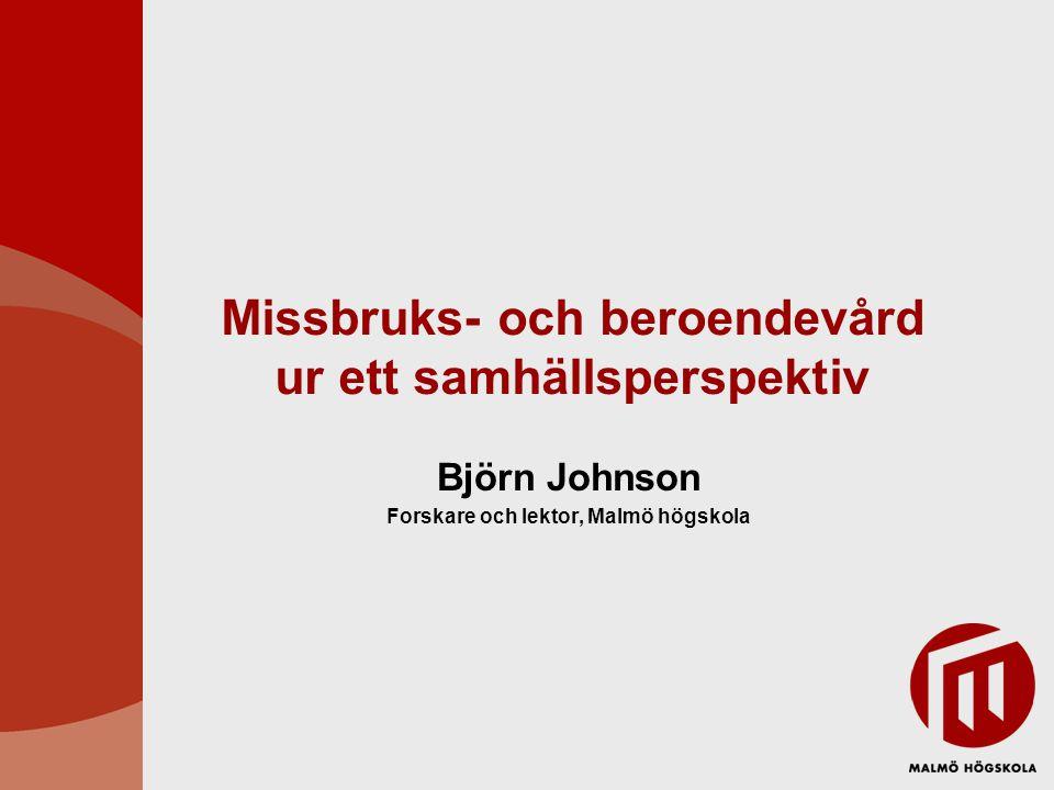 Missbruks- och beroendevård ur ett samhällsperspektiv Björn Johnson Forskare och lektor, Malmö högskola