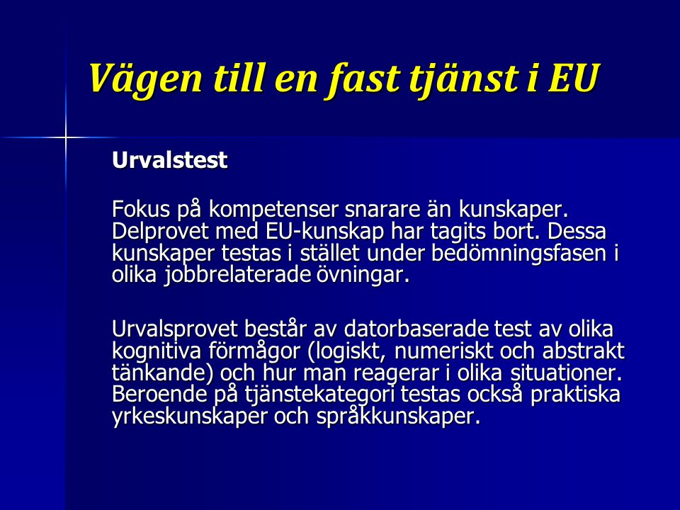 Vägen till en fast tjänst i EU Urvalstest Fokus på kompetenser snarare än kunskaper. Delprovet med EU-kunskap har tagits bort. Dessa kunskaper testas