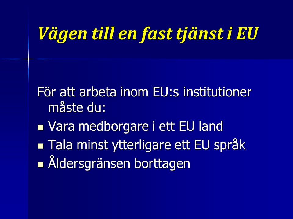 Vägen till en fast tjänst i EU För att arbeta inom EU:s institutioner måste du: Vara medborgare i ett EU land Vara medborgare i ett EU land Tala minst ytterligare ett EU språk Tala minst ytterligare ett EU språk Åldersgränsen borttagen Åldersgränsen borttagen