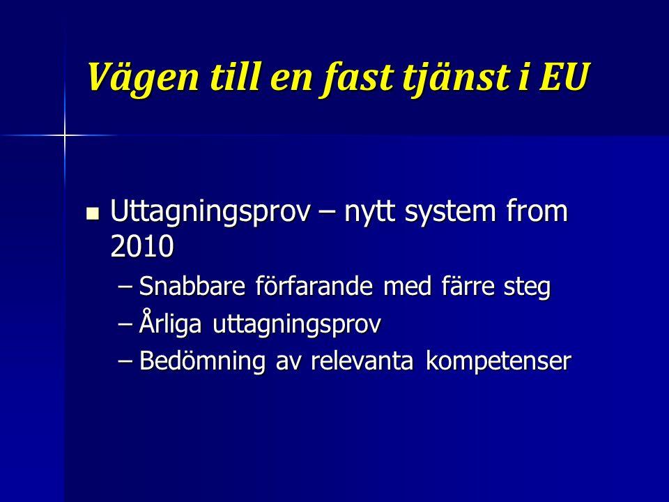 Vägen till en fast tjänst i EU Uttagningsprov – nytt system from 2010 Uttagningsprov – nytt system from 2010 –Snabbare förfarande med färre steg –Årliga uttagningsprov –Bedömning av relevanta kompetenser