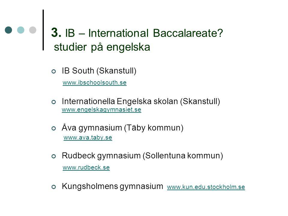 3. IB – International Baccalareate? studier på engelska IB South (Skanstull) www.ibschoolsouth.se Internationella Engelska skolan (Skanstull) www.enge