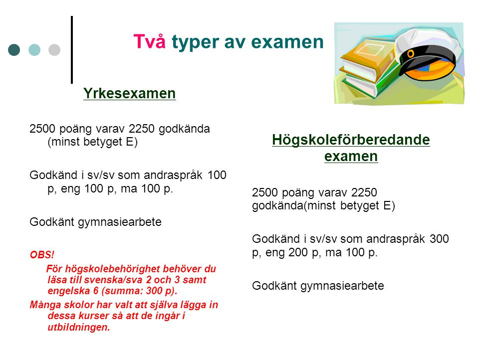 Två typer av examen Yrkesexamen 2500 poäng varav 2250 godkända (minst betyget E) Godkänd i sv/sv som andraspråk 100 p, eng 100 p, ma 100 p. Godkänt gy