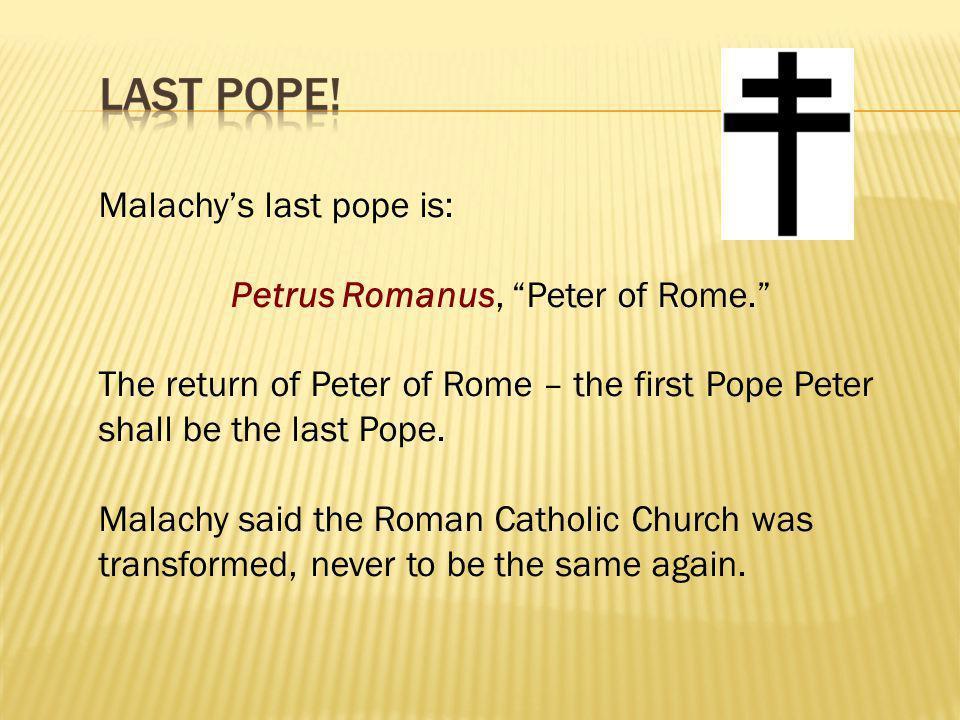 "Malachy's last pope is: Petrus Romanus, ""Peter of Rome."" The return of Peter of Rome – the first Pope Peter shall be the last Pope. Malachy said the R"