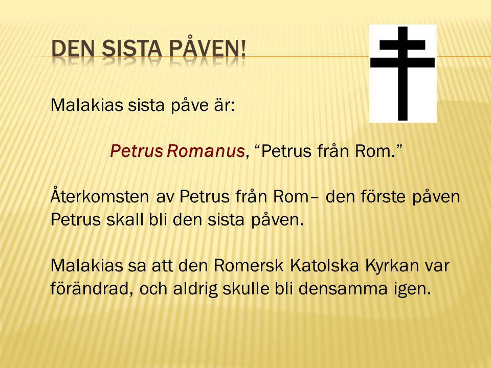 """Malakias sista påve är: Petrus Romanus, """"Petrus från Rom."""" Återkomsten av Petrus från Rom– den förste påven Petrus skall bli den sista påven. Malakias"""
