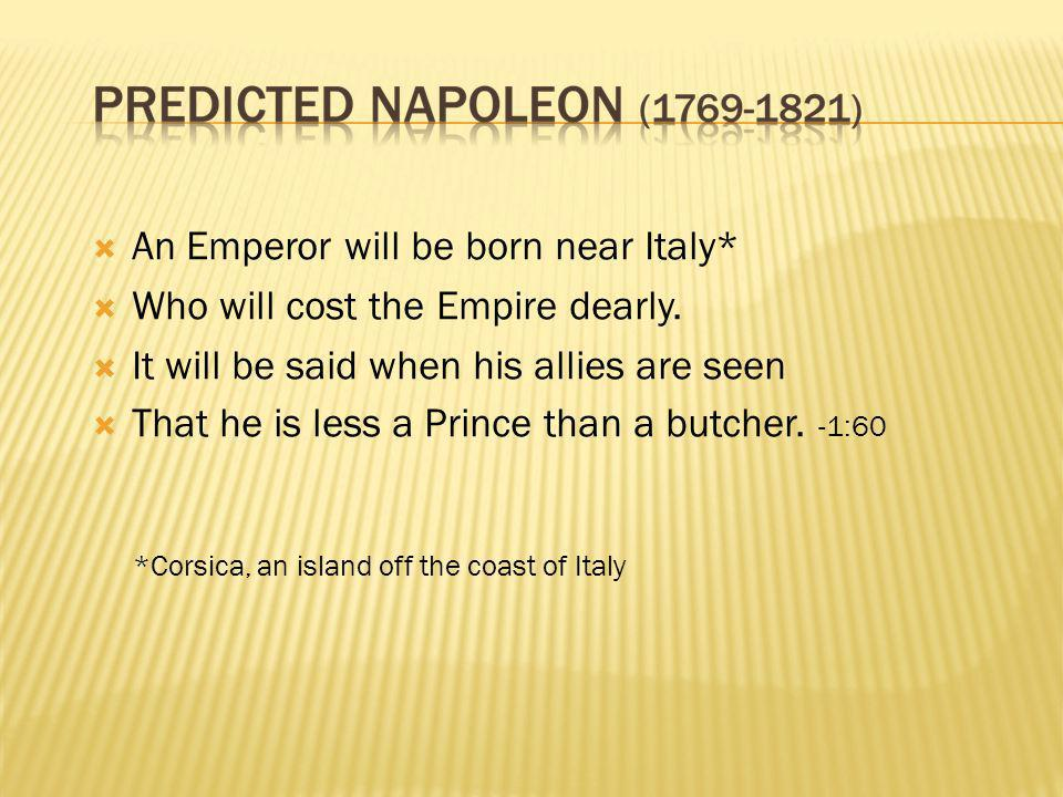  An Emperor will be born near Italy*  Who will cost the Empire dearly.  It will be said when his allies are seen  That he is less a Prince than a