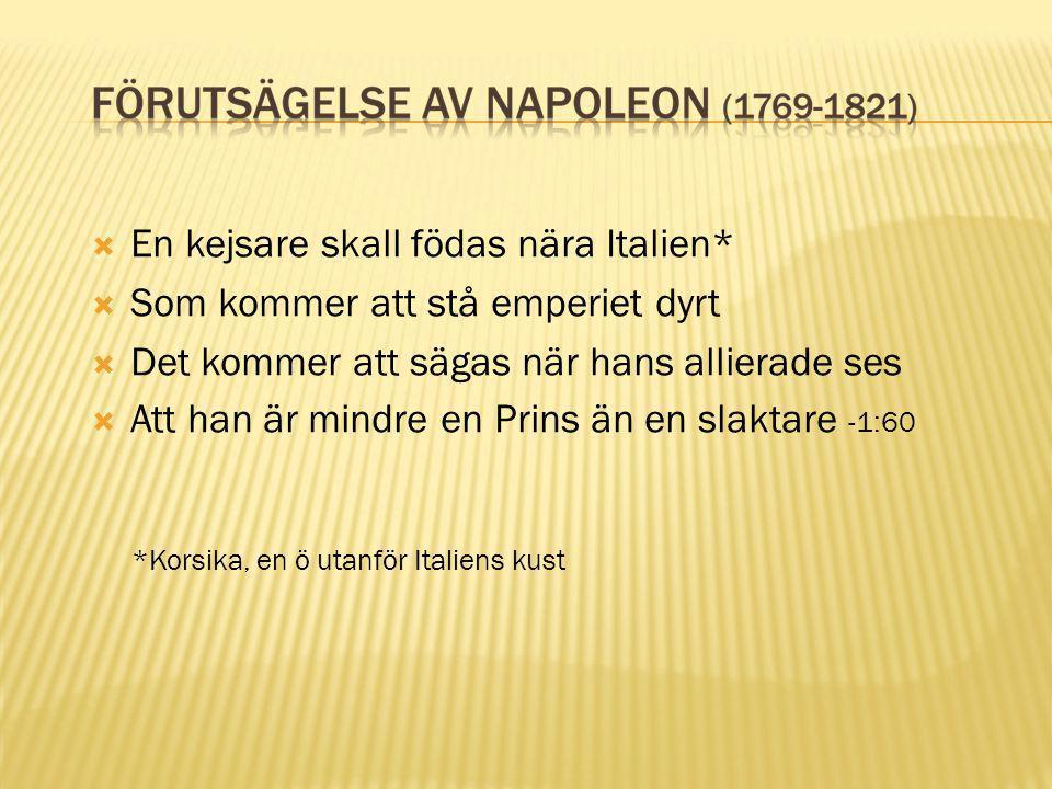  En kejsare skall födas nära Italien*  Som kommer att stå emperiet dyrt  Det kommer att sägas när hans allierade ses  Att han är mindre en Prins ä
