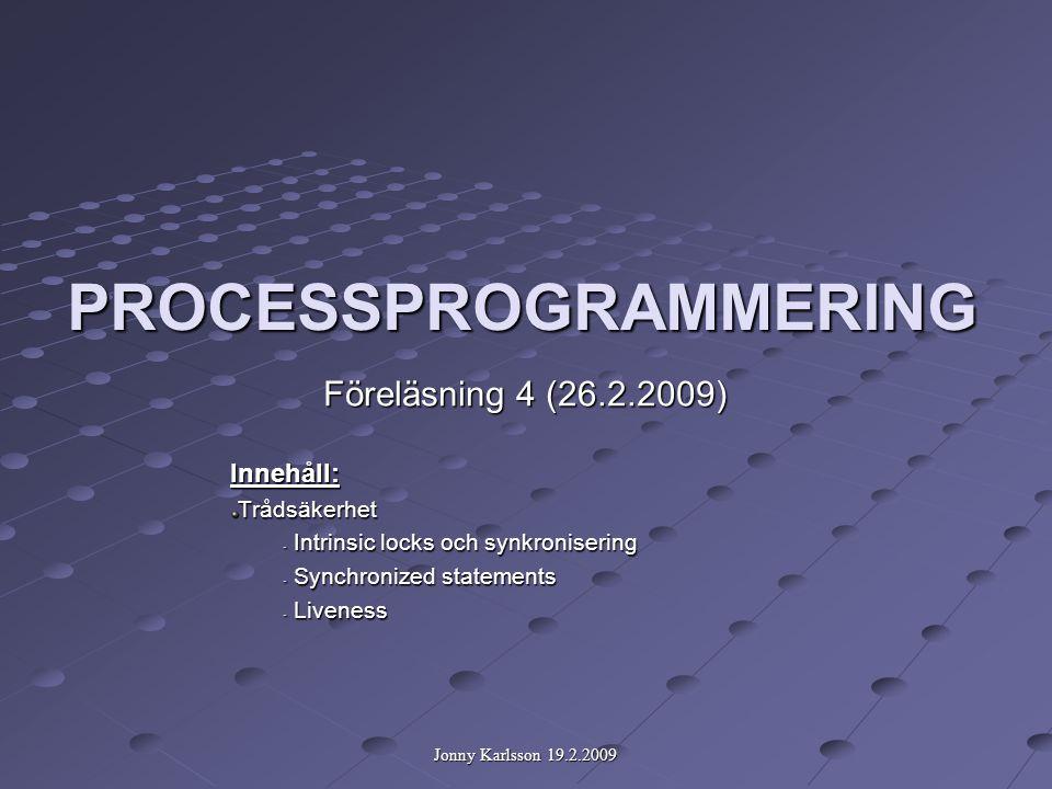 Jonny Karlsson 19.2.2009 PROCESSPROGRAMMERING Föreläsning 4 (26.2.2009) Innehåll:Trådsäkerhet - Intrinsic locks och synkronisering - Synchronized statements - Liveness