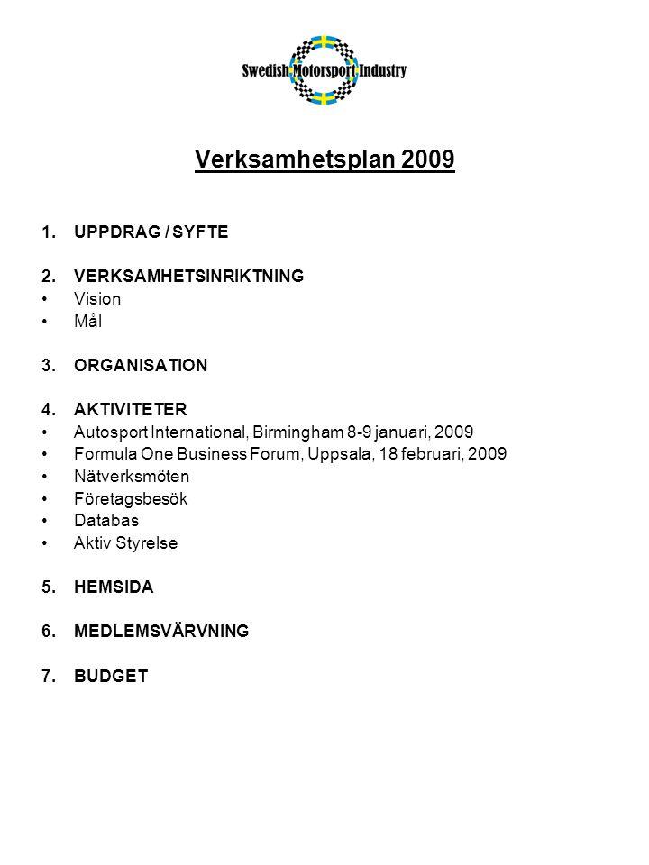 Verksamhetsplan 2009 1.UPPDRAG / SYFTE 2.VERKSAMHETSINRIKTNING Vision Mål 3.ORGANISATION 4.AKTIVITETER Autosport International, Birmingham 8-9 januari, 2009 Formula One Business Forum, Uppsala, 18 februari, 2009 Nätverksmöten Företagsbesök Databas Aktiv Styrelse 5.HEMSIDA 6.MEDLEMSVÄRVNING 7.BUDGET