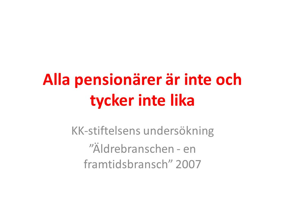 """Alla pensionärer är inte och tycker inte lika KK-stiftelsens undersökning """"Äldrebranschen - en framtidsbransch"""" 2007"""