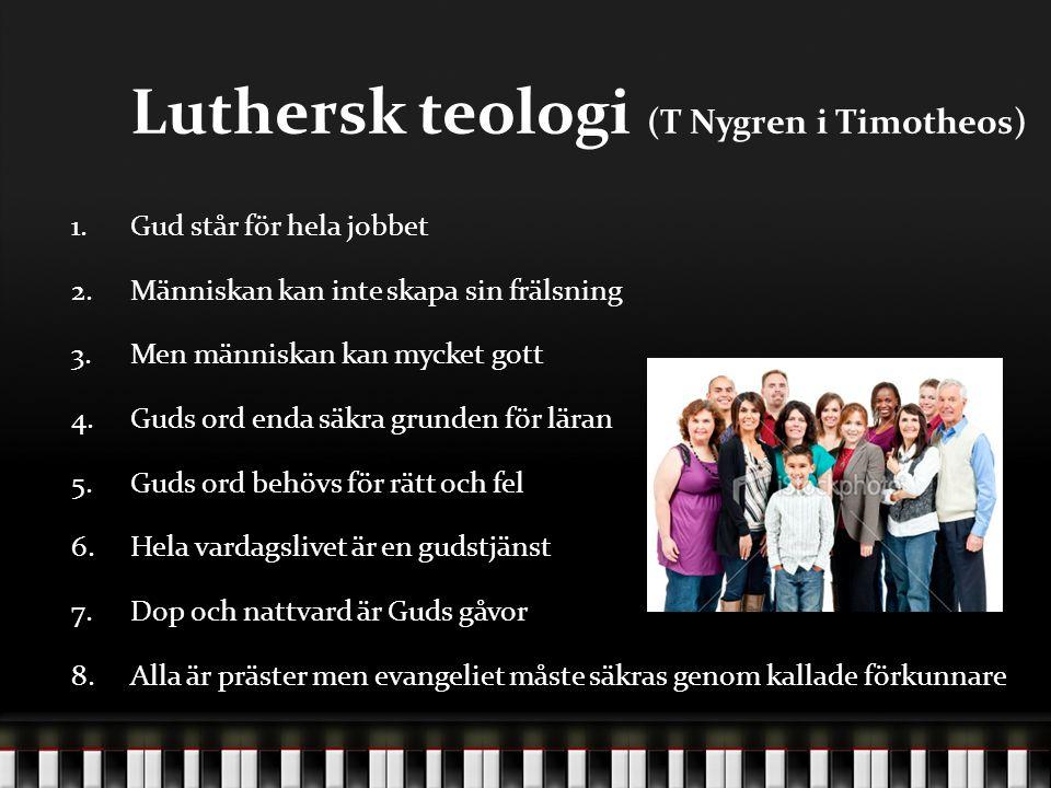 Luthersk teologi (T Nygren i Timotheos) 1.Gud står för hela jobbet 2.Människan kan inte skapa sin frälsning 3.Men människan kan mycket gott 4.Guds ord