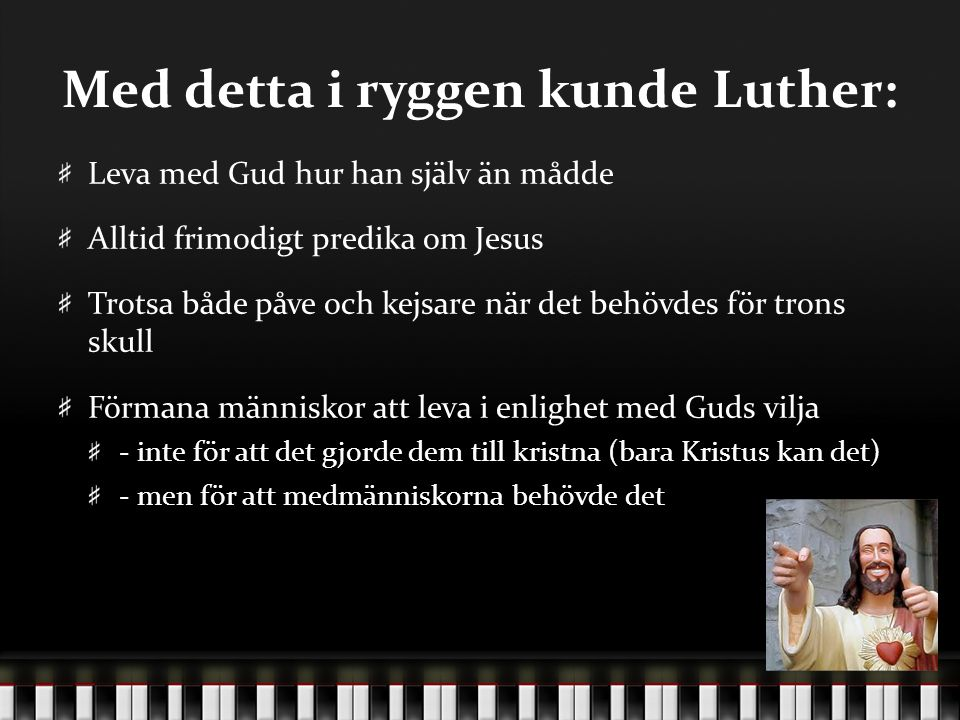 Med detta i ryggen kunde Luther: Leva med Gud hur han själv än mådde Alltid frimodigt predika om Jesus Trotsa både påve och kejsare när det behövdes f