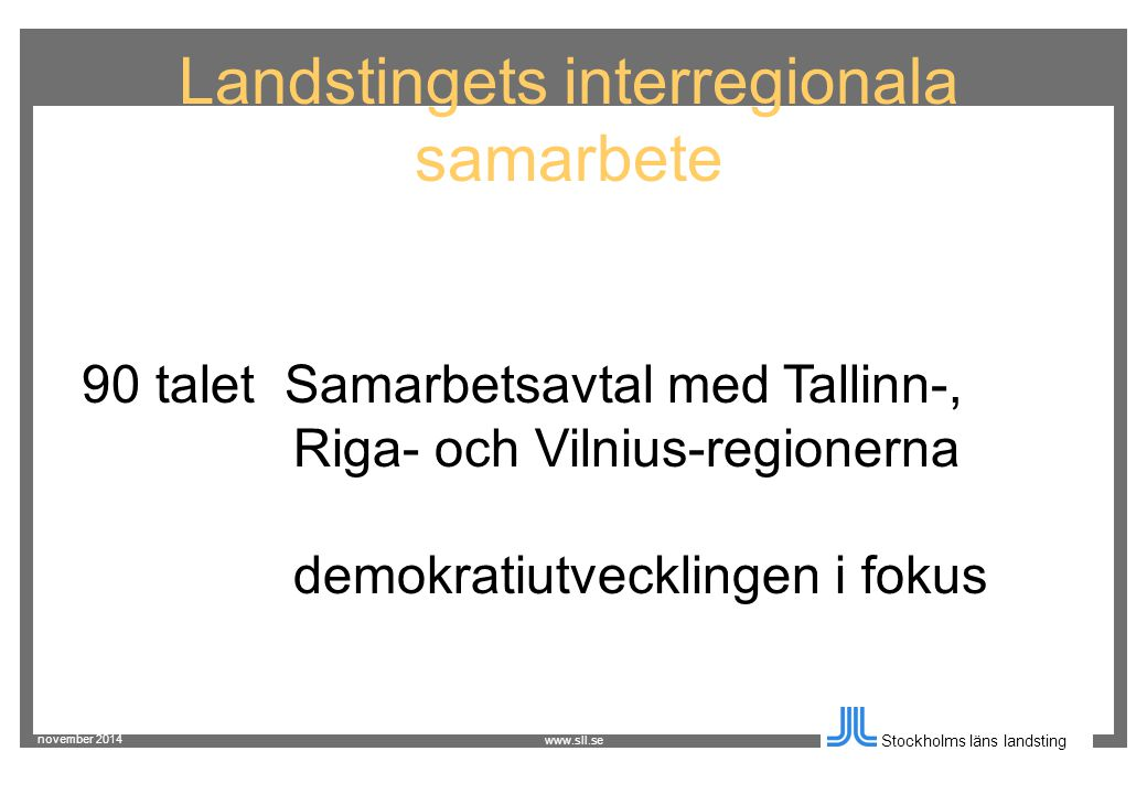 november 2014 Stockholms läns landsting www.sll.se Landstingets interregionala samarbete 90 talet Samarbetsavtal med Tallinn-, Riga- och Vilnius-regionerna demokratiutvecklingen i fokus