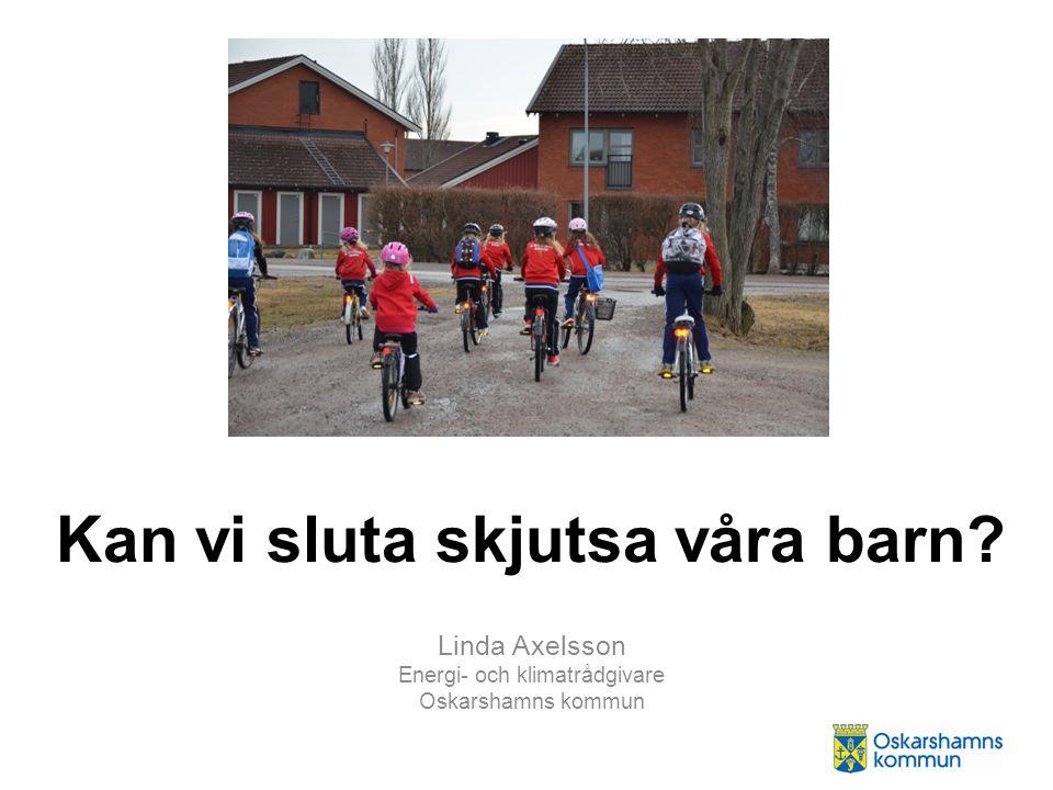 Kan vi sluta skjutsa våra barn? Linda Axelsson Energi- och klimatrådgivare Oskarshamns kommun
