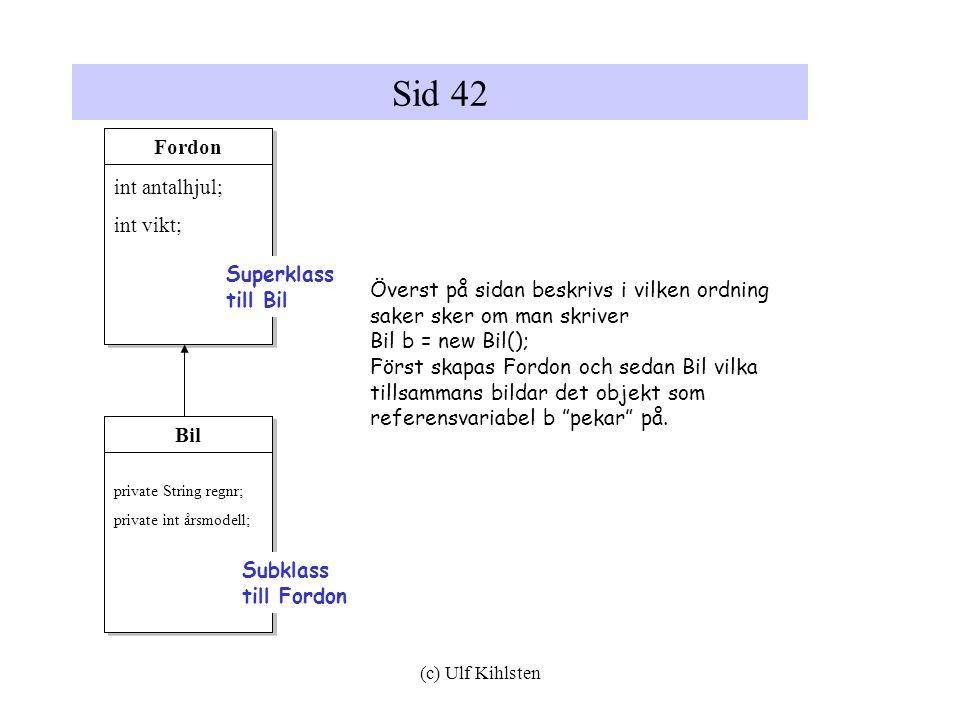 (c) Ulf Kihlsten Sid 42 Överst på sidan beskrivs i vilken ordning saker sker om man skriver Bil b = new Bil(); Först skapas Fordon och sedan Bil vilka tillsammans bildar det objekt som referensvariabel b pekar på.