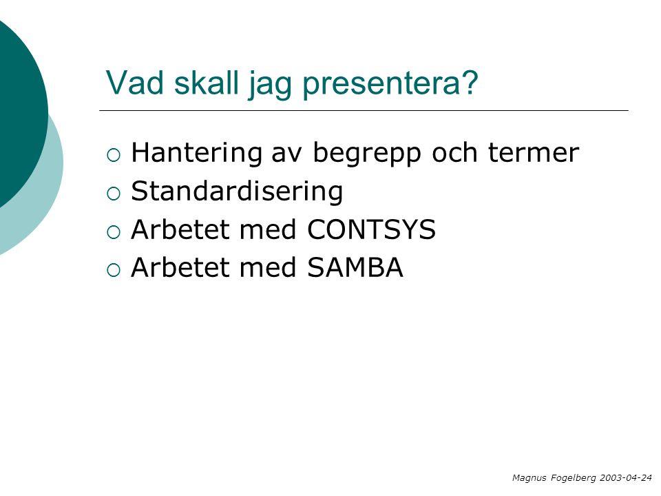 Vad skall jag presentera?  Hantering av begrepp och termer  Standardisering  Arbetet med CONTSYS  Arbetet med SAMBA Magnus Fogelberg 2003-04-24