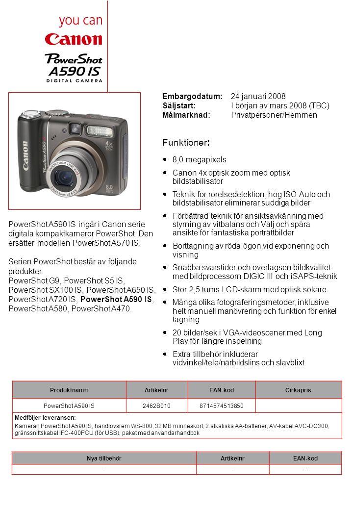 Embargodatum: 24 januari 2008 Säljstart:I början av mars 2008 (TBC) Målmarknad:Privatpersoner/Hemmen PowerShot A590 IS ingår i Canon serie digitala kompaktkameror PowerShot.