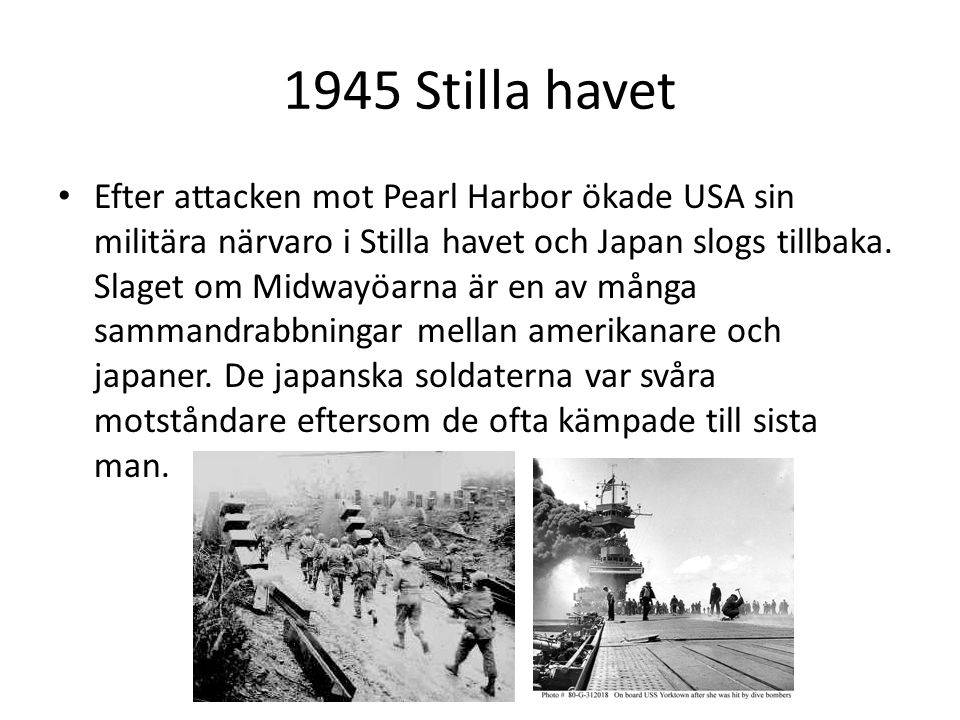 1945 Stilla havet Efter attacken mot Pearl Harbor ökade USA sin militära närvaro i Stilla havet och Japan slogs tillbaka. Slaget om Midwayöarna är en