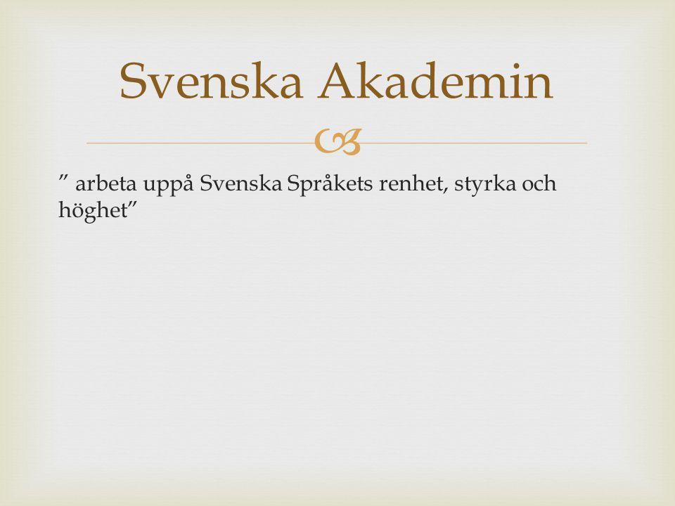 """ """" arbeta uppå Svenska Språkets renhet, styrka och höghet"""" Svenska Akademin"""