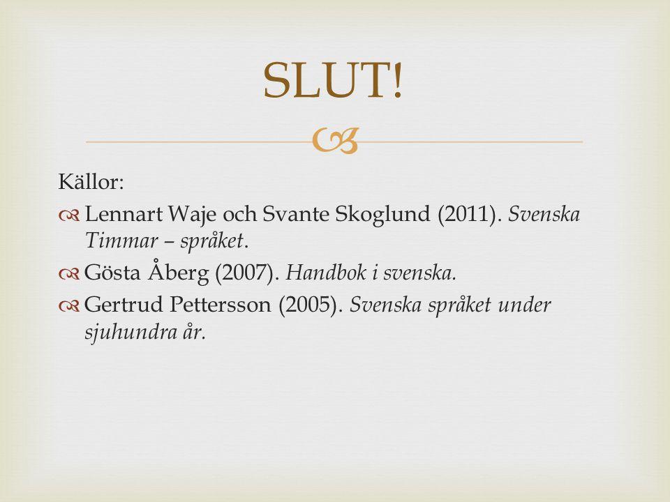  Källor:  Lennart Waje och Svante Skoglund (2011). Svenska Timmar – språket.  Gösta Åberg (2007). Handbok i svenska.  Gertrud Pettersson (2005). S