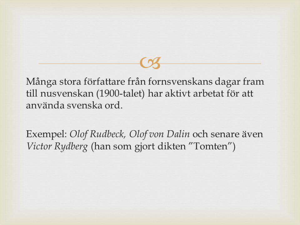  Många stora författare från fornsvenskans dagar fram till nusvenskan (1900-talet) har aktivt arbetat för att använda svenska ord. Exempel: Olof Rudb