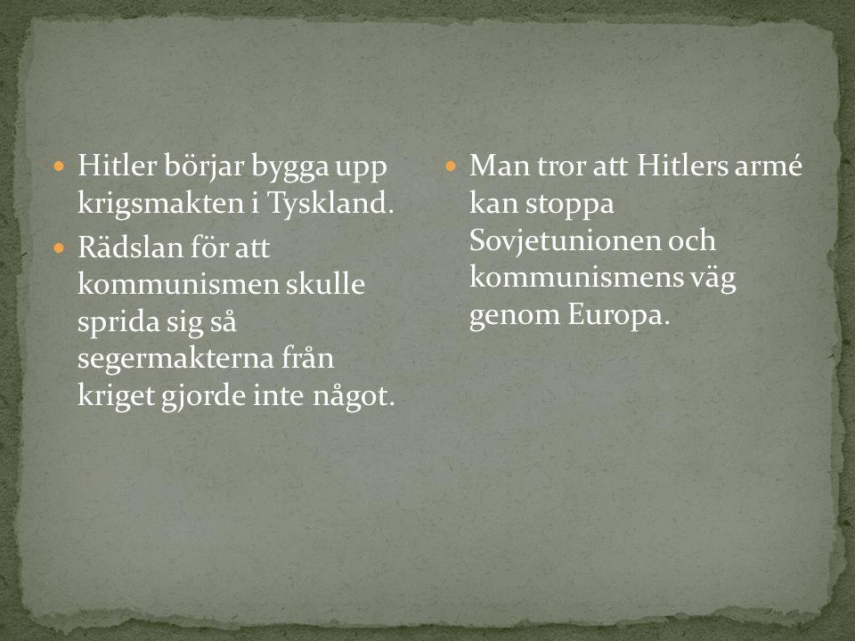 Hitler börjar bygga upp krigsmakten i Tyskland. Rädslan för att kommunismen skulle sprida sig så segermakterna från kriget gjorde inte något. Man tror