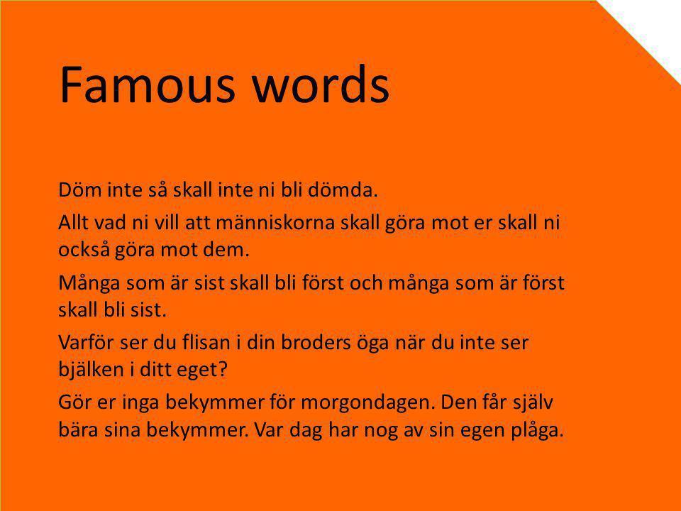 Famous words Döm inte så skall inte ni bli dömda. Allt vad ni vill att människorna skall göra mot er skall ni också göra mot dem. Många som är sist sk