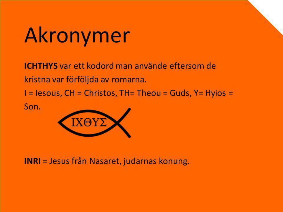 Akronymer ICHTHYS var ett kodord man använde eftersom de kristna var förföljda av romarna. I = Iesous, CH = Christos, TH= Theou = Guds, Y= Hyios = Son