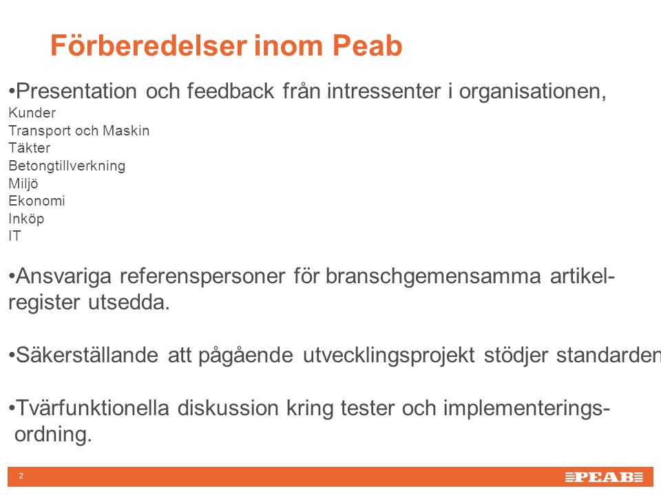 Förberedelser inom Peab 2 Presentation och feedback från intressenter i organisationen, Kunder Transport och Maskin Täkter Betongtillverkning Miljö Ekonomi Inköp IT Ansvariga referenspersoner för branschgemensamma artikel- register utsedda.