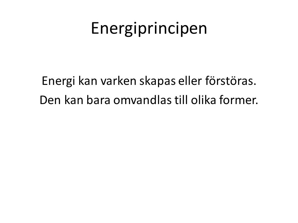 Energiprincipen Energi kan varken skapas eller förstöras. Den kan bara omvandlas till olika former.